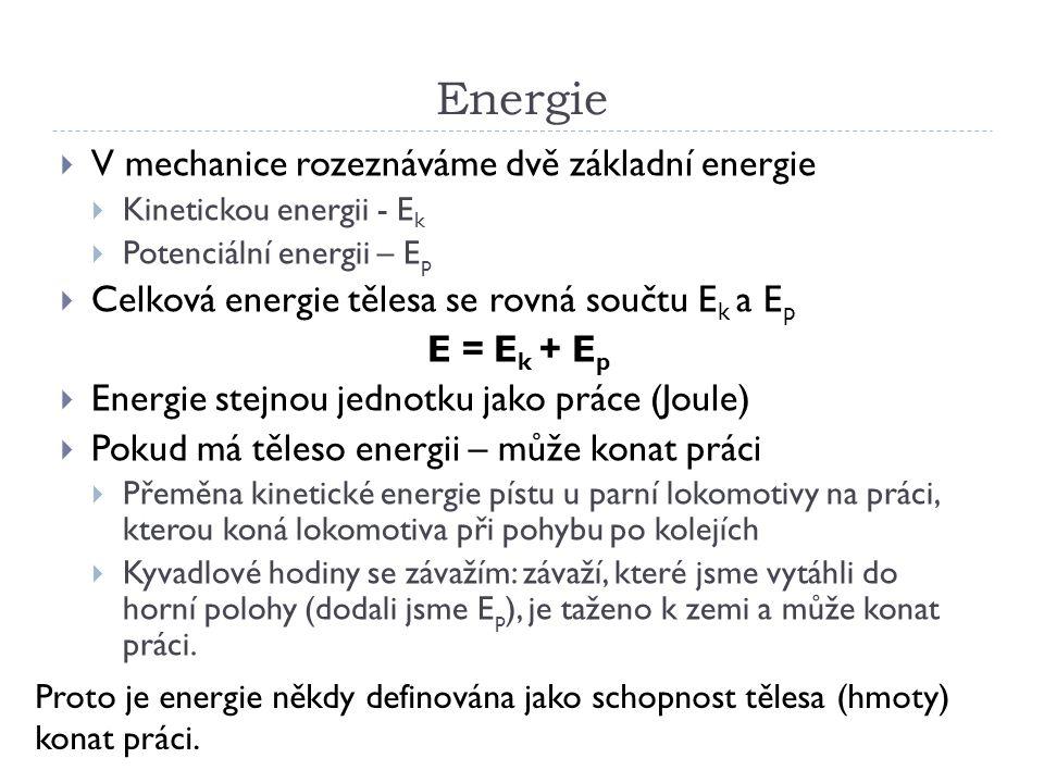Energie  V mechanice rozeznáváme dvě základní energie  Kinetickou energii - E k  Potenciální energii – E p  Celková energie tělesa se rovná součtu E k a E p E = E k + E p  Energie stejnou jednotku jako práce (Joule)  Pokud má těleso energii – může konat práci  Přeměna kinetické energie pístu u parní lokomotivy na práci, kterou koná lokomotiva při pohybu po kolejích  Kyvadlové hodiny se závažím: závaží, které jsme vytáhli do horní polohy (dodali jsme E p ), je taženo k zemi a může konat práci.