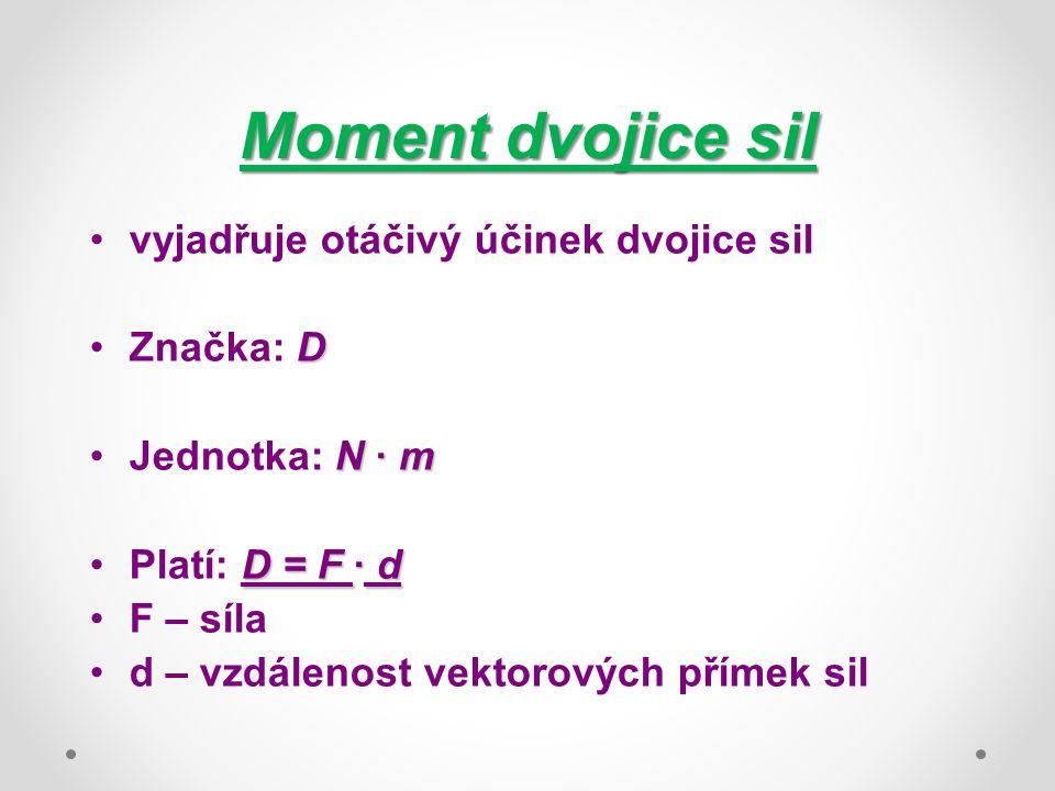 Moment dvojice sil vyjadřuje otáčivý účinek dvojice sil DZnačka: D N · mJednotka: N · m D = F · dPlatí: D = F · d F – síla d – vzdálenost vektorových přímek sil