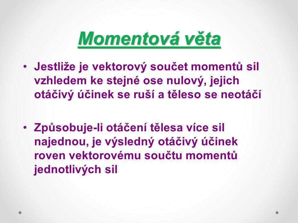 Momentová věta Jestliže je vektorový součet momentů sil vzhledem ke stejné ose nulový, jejich otáčivý účinek se ruší a těleso se neotáčí Způsobuje-li otáčení tělesa více sil najednou, je výsledný otáčivý účinek roven vektorovému součtu momentů jednotlivých sil