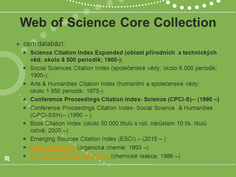Web of Science Core Collection ●osm databází:  Science Citation Index Expanded (oblast přírodních a technických věd; okolo 8 500 periodik; 1900-);  Social Sciences Citation Index (společenské vědy; okolo 6 500 periodik; 1900-);  Arts & Humanities Citation Index (humanitní a společenské vědy; okolo 1 950 periodik; 1975-)  Conference Proceedings Citation Index- Science (CPCI-S)-- (1990 –)  Conference Proceedings Citation Index- Social Science & Humanities (CPCI-SSH)-- (1990 – )  Book Citation Index (okolo 50 000 titulů s roč.