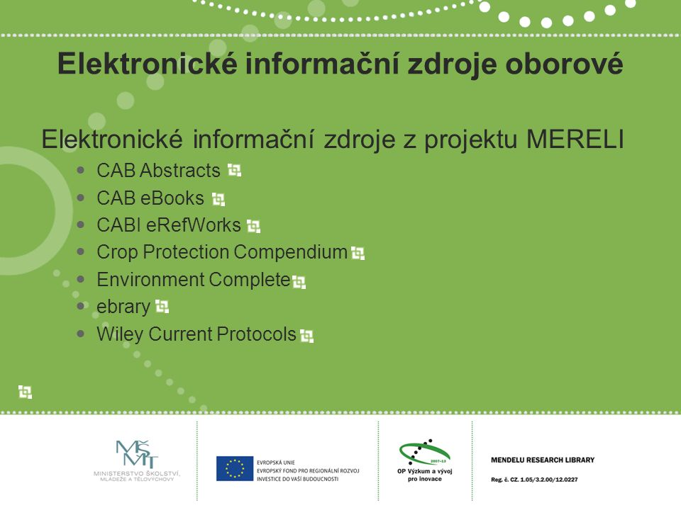 Elektronické informační zdroje oborové Elektronické informační zdroje z projektu MERELI CAB Abstracts CAB eBooks CABI eRefWorks Crop Protection Compendium Environment Complete ebrary Wiley Current Protocols