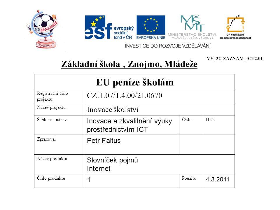 EU peníze školám Registrační číslo projektu CZ.1.07/1.4.00/21.0670 Název projektu Inovace školství Šablona - název Inovace a zkvalitnění výuky prostřednictvím ICT ČísloIII/2 Zpracoval Petr Faltus Název produktu Slovníček pojmů Internet Číslo produktu 1 Použito 4.3.2011 Základní škola, Znojmo, Mládeže VY_32_ZAZNAM_ICT2.01