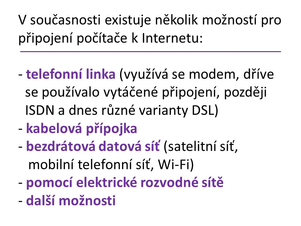V současnosti existuje několik možností pro připojení počítače k Internetu: - telefonní linka (využívá se modem, dříve se používalo vytáčené připojení, později ISDN a dnes různé varianty DSL) - kabelová přípojka - bezdrátová datová síť (satelitní síť, mobilní telefonní síť, Wi-Fi) - pomocí elektrické rozvodné sítě - další možnosti