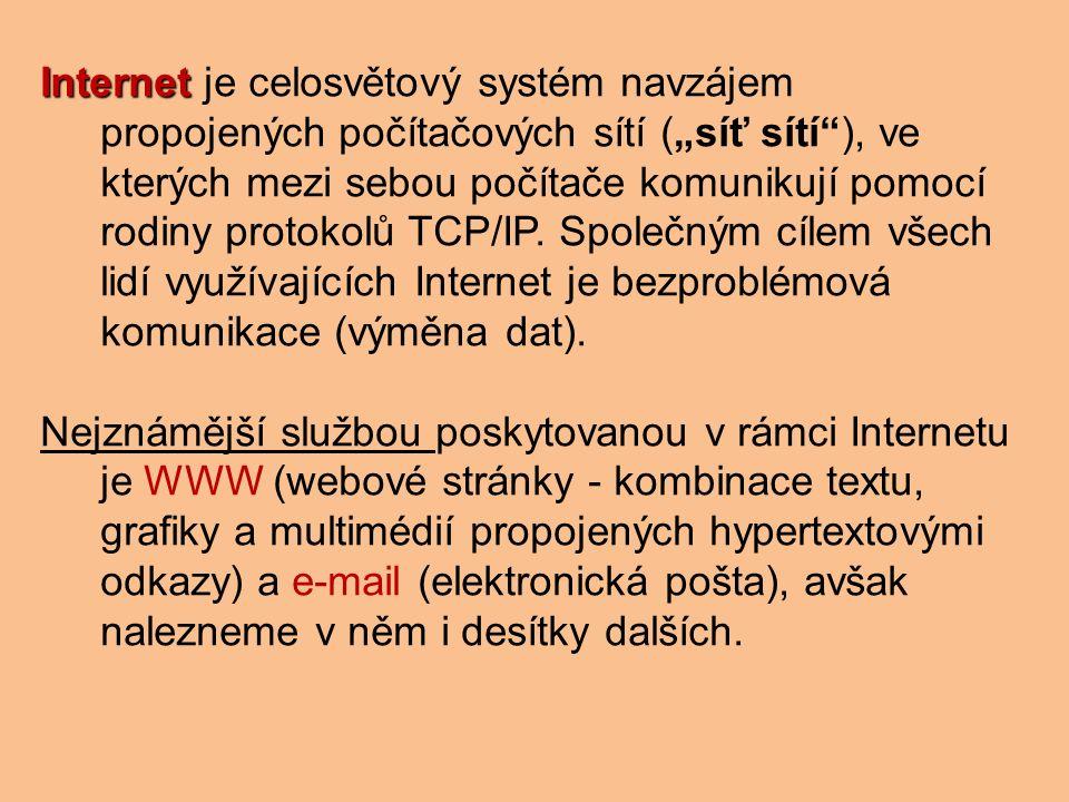 """Internet Internet je celosvětový systém navzájem propojených počítačových sítí (""""síť sítí ), ve kterých mezi sebou počítače komunikují pomocí rodiny protokolů TCP/IP."""