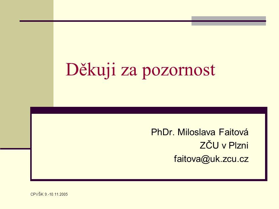 CPVŠK 9.-10.11.2005 Děkuji za pozornost PhDr. Miloslava Faitová ZČU v Plzni faitova@uk.zcu.cz