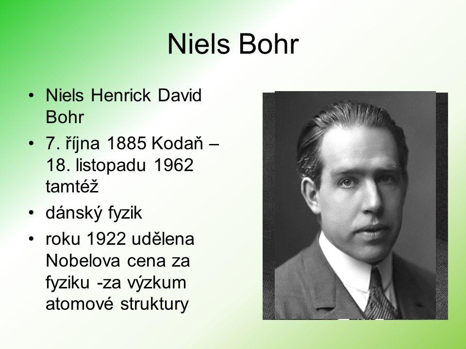 Bohrův model –roku 1913 vytvořil Niels Bohr –založený na třech postulátech 1.Elektrony se pohybují po kružnicových trajektorii; 2.Při přechodu z jedné kružnice na druhou elektron vyzáří (pohltí) právě 1 foton; 3.Jsou dovoleny ty trajektorie, jejichž moment hybnosti je nH, kde n = 1,2,3...; – Bohrův model atomu se považuje za dost umělý, avšak historicky představoval mezistupeň na cestě od klasické fyziky ke kvantové teorii