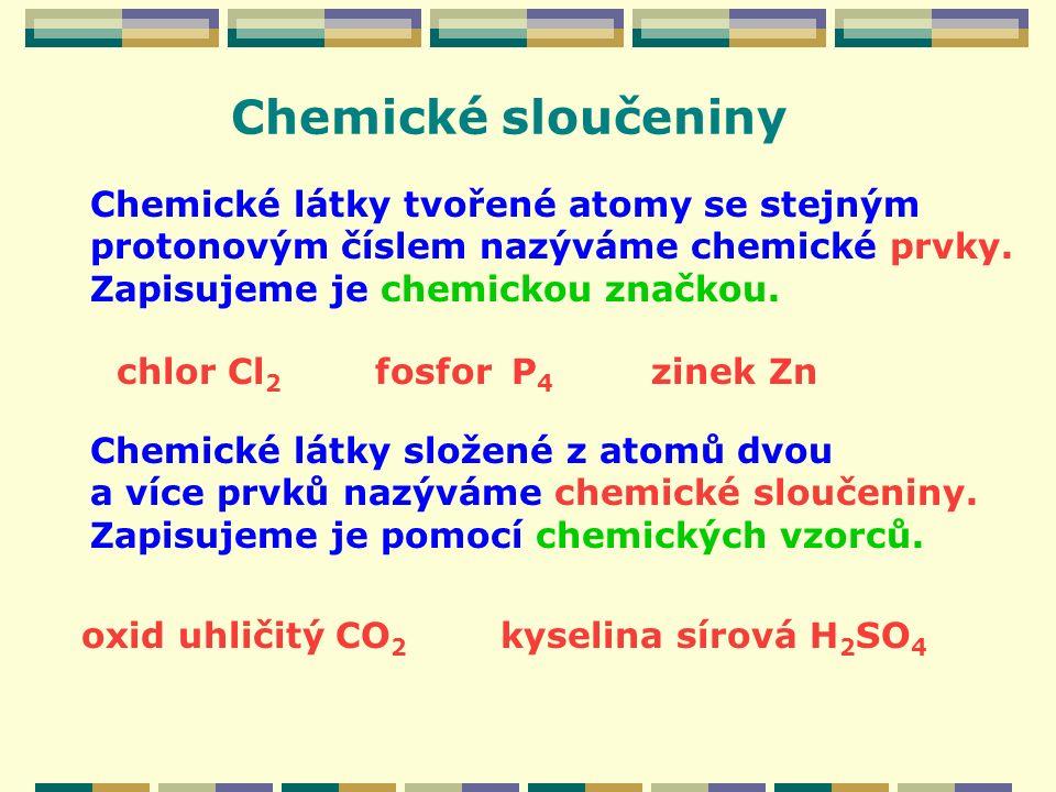 Chemické látky tvořené atomy se stejným protonovým číslem nazýváme chemické prvky. Zapisujeme je chemickou značkou. Chemické sloučeniny Chemické látky