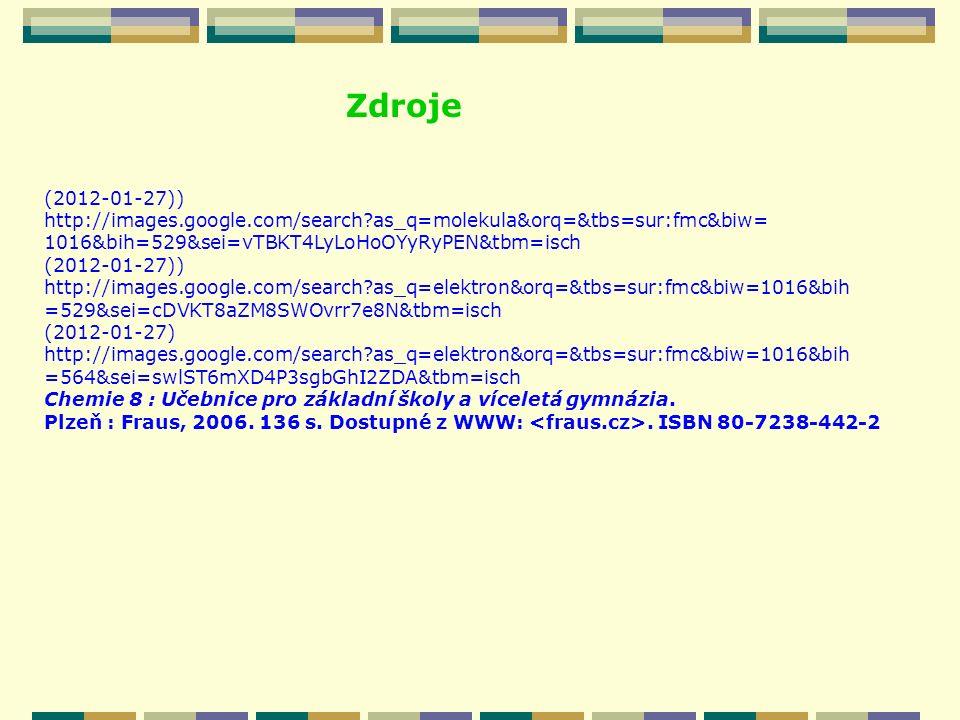 Zdroje (2012-01-27)) http://images.google.com/search?as_q=molekula&orq=&tbs=sur:fmc&biw= 1016&bih=529&sei=vTBKT4LyLoHoOYyRyPEN&tbm=isch (2012-01-27)) http://images.google.com/search?as_q=elektron&orq=&tbs=sur:fmc&biw=1016&bih =529&sei=cDVKT8aZM8SWOvrr7e8N&tbm=isch (2012-01-27) http://images.google.com/search?as_q=elektron&orq=&tbs=sur:fmc&biw=1016&bih =564&sei=swlST6mXD4P3sgbGhI2ZDA&tbm=isch Chemie 8 : Učebnice pro základní školy a víceletá gymnázia.