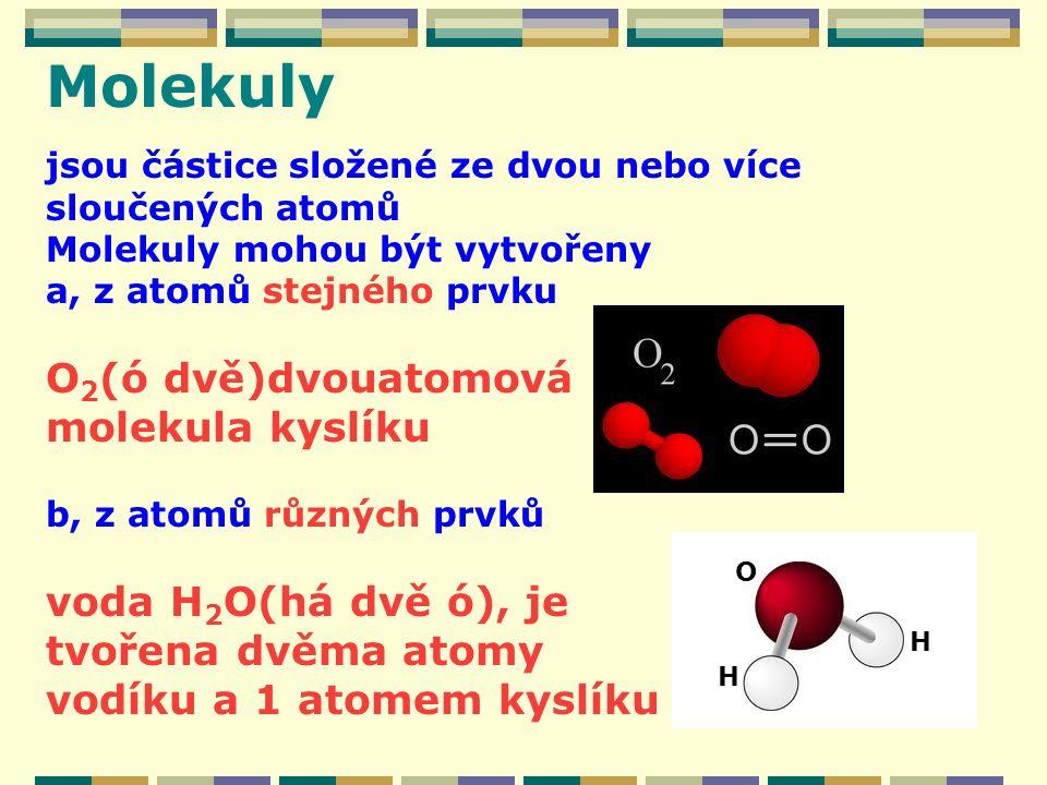 Molekuly jsou částice složené ze dvou nebo více sloučených atomů Molekuly mohou být vytvořeny a, z atomů stejného prvku O 2 (ó dvě)dvouatomová molekula kyslíku b, z atomů různých prvků voda H 2 O(há dvě ó), je tvořena dvěma atomy vodíku a 1 atomem kyslíku H H O