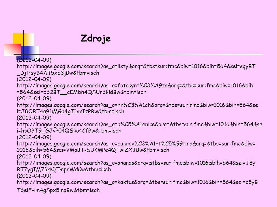 Zdroje (2012-04-09) http://images.google.com/search as_q=listy&orq=&tbs=sur:fmc&biw=1016&bih=564&sei=sqyBT _DjHsyB4AT5xb3jBw&tbm=isch (2012-04-09) http://images.google.com/search as_q=fotosynt%C3%A9za&orq=&tbs=sur:fmc&biw=1016&bih =564&sei=b62BT__cEMbh4QSUr6HdBw&tbm=isch (2012-04-09) http://images.google.com/search as_q=hr%C3%A1ch&orq=&tbs=sur:fmc&biw=1016&bih=564&se i=J8OBT4a9DMGp4gTDmIzPBw&tbm=isch (2012-04-09) http://images.google.com/search as_q=p%C5%A1enice&orq=&tbs=sur:fmc&biw=1016&bih=564&se i=hsOBT9_GJvP04QSko4CfBw&tbm=isch (2012-04-09) http://images.google.com/search as_q=cukrov%C3%A1+t%C5%99tina&orq=&tbs=sur:fmc&biw= 1016&bih=564&sei=VMaBT-SUKMPe4QTwlZXJBw&tbm=isch (2012-04-09) http://images.google.com/search as_q=ananas&orq=&tbs=sur:fmc&biw=1016&bih=564&sei=J8y BT7ygIM7R4QTmprWdCw&tbm=isch (2012-04-09) http://images.google.com/search as_q=kaktus&orq=&tbs=sur:fmc&biw=1016&bih=564&sei=c8yB T6elF-im4gSpx5moBw&tbm=isch