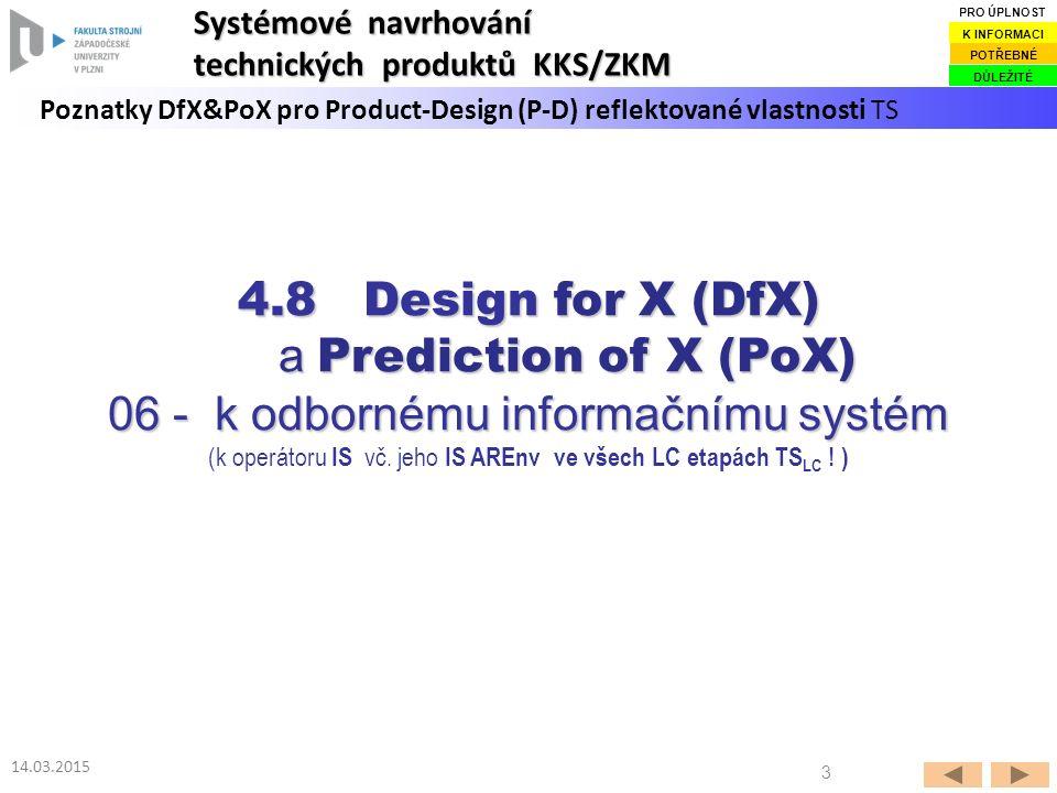 3 14.03.2015 Poznatky DfX&PoX pro Product-Design (P-D) reflektované vlastnosti TS Systémové navrhování technických produktů KKS/ZKM DŮLEŽITÉ POTŘEBNÉ K INFORMACI PRO ÚPLNOST 4.8 Design for X (DfX) a Prediction of X (PoX) a Prediction of X (PoX) 06 - k odbornému informačnímu systém (k operátoru IS vč.