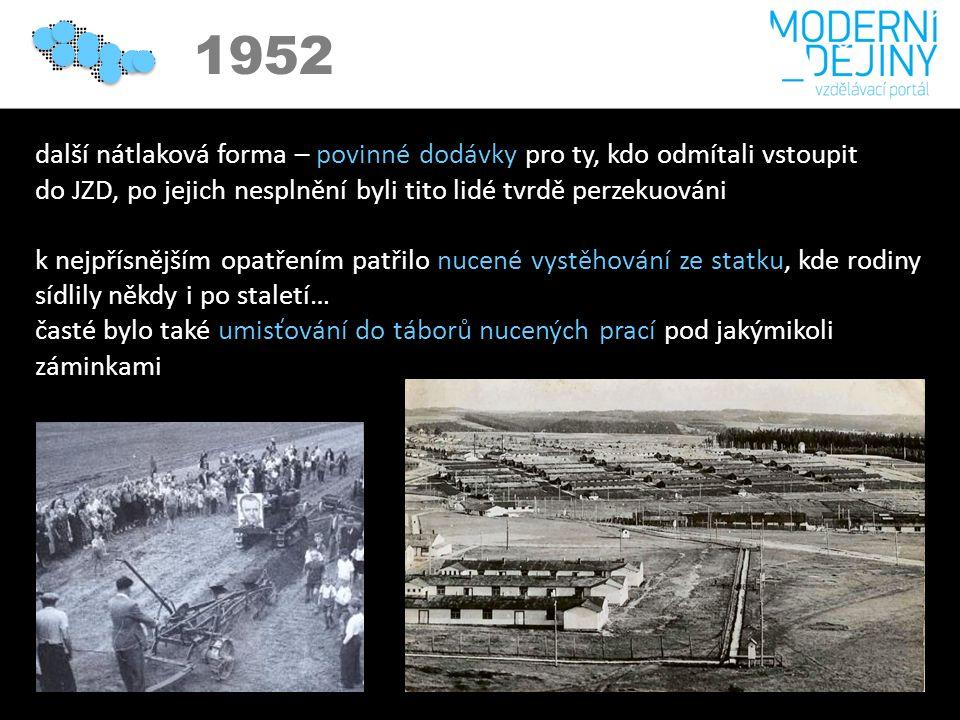 1950 1952 další nátlaková forma – povinné dodávky pro ty, kdo odmítali vstoupit do JZD, po jejich nesplnění byli tito lidé tvrdě perzekuováni k nejpřísnějším opatřením patřilo nucené vystěhování ze statku, kde rodiny sídlily někdy i po staletí… časté bylo také umisťování do táborů nucených prací pod jakýmikoli záminkami