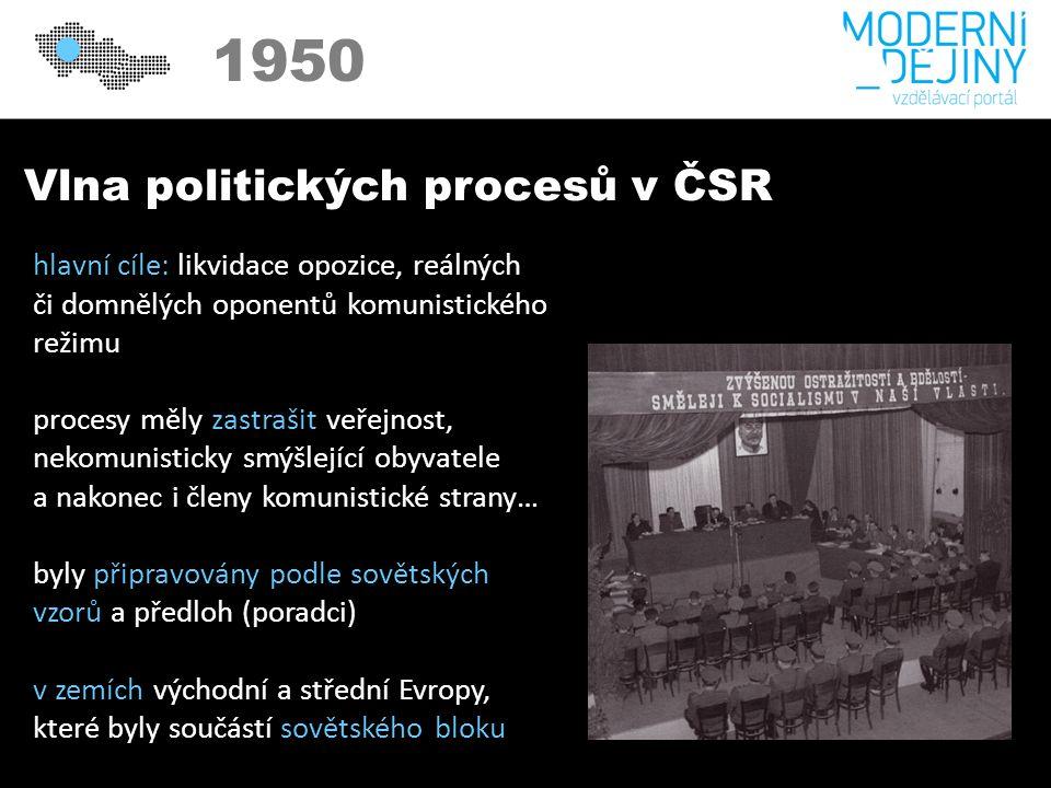 Vlna politických procesů v ČSR hlavní cíle: likvidace opozice, reálných či domnělých oponentů komunistického režimu procesy měly zastrašit veřejnost, nekomunisticky smýšlející obyvatele a nakonec i členy komunistické strany… byly připravovány podle sovětských vzorů a předloh (poradci) v zemích východní a střední Evropy, které byly součástí sovětského bloku