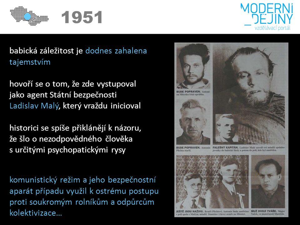 1950 1951 babická záležitost je dodnes zahalena tajemstvím hovoří se o tom, že zde vystupoval jako agent Státní bezpečnosti Ladislav Malý, který vraždu inicioval historici se spíše přiklánějí k názoru, že šlo o nezodpovědného člověka s určitými psychopatickými rysy komunistický režim a jeho bezpečnostní aparát případu využil k ostrému postupu proti soukromým rolníkům a odpůrcům kolektivizace…