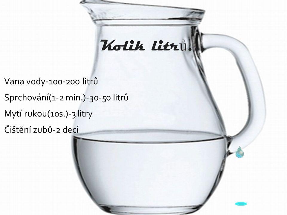 Kolik litr ů … Vana vody-100-200 litrů Sprchování(1-2 min.)-30-50 litrů Mytí rukou(10s.)-3 litry Čištění zubů-2 deci