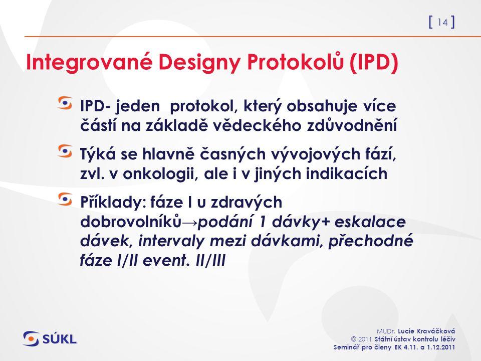 [ 14 ] MUDr. Lucie Kraváčková © 2011 Státní ústav kontrolu léčiv Seminář pro členy EK 4.11. a 1.12.2011 Integrované Designy Protokolů (IPD) IPD- jeden
