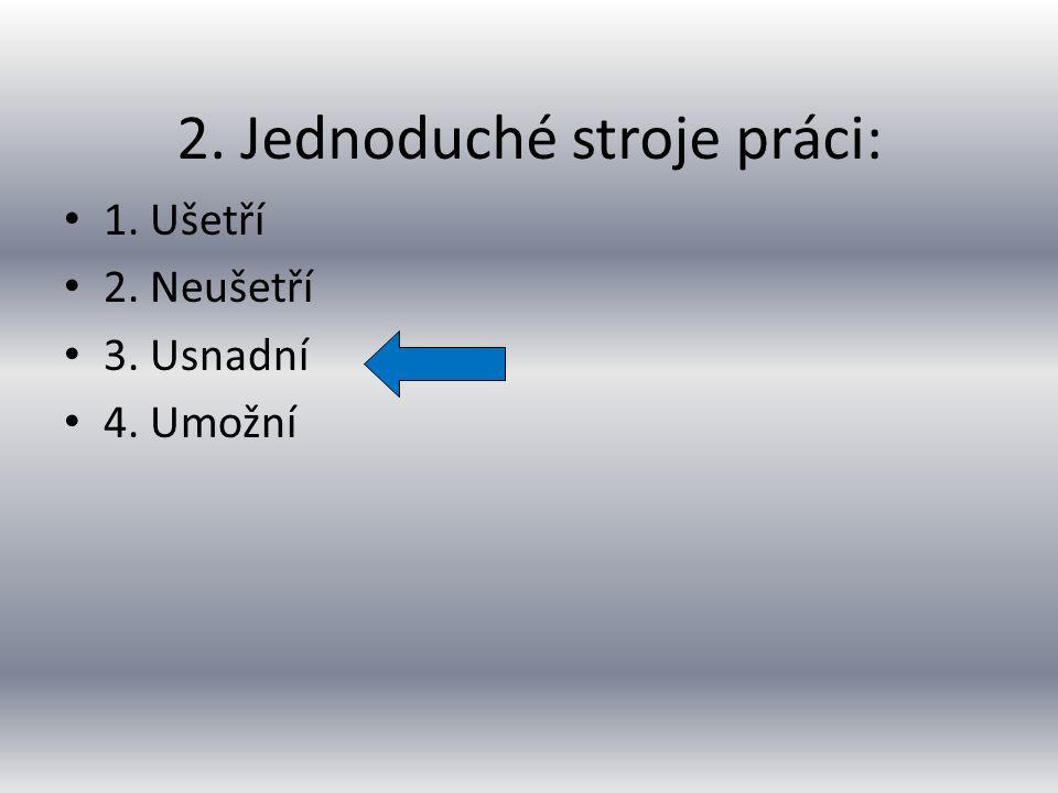 1. Druhy jednoduchých strojů: 1. Kladka, kolo na hřídeli, nakloněná rovina, šroub, kladkostroj 2.