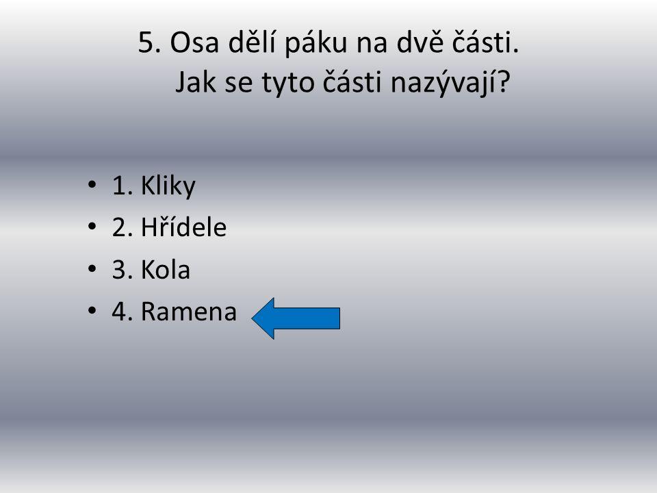 1. Kliky 2. Hřídele 3. Kola 4. Ramena 5. Osa dělí páku na dvě části. Jak se tyto části nazývají?