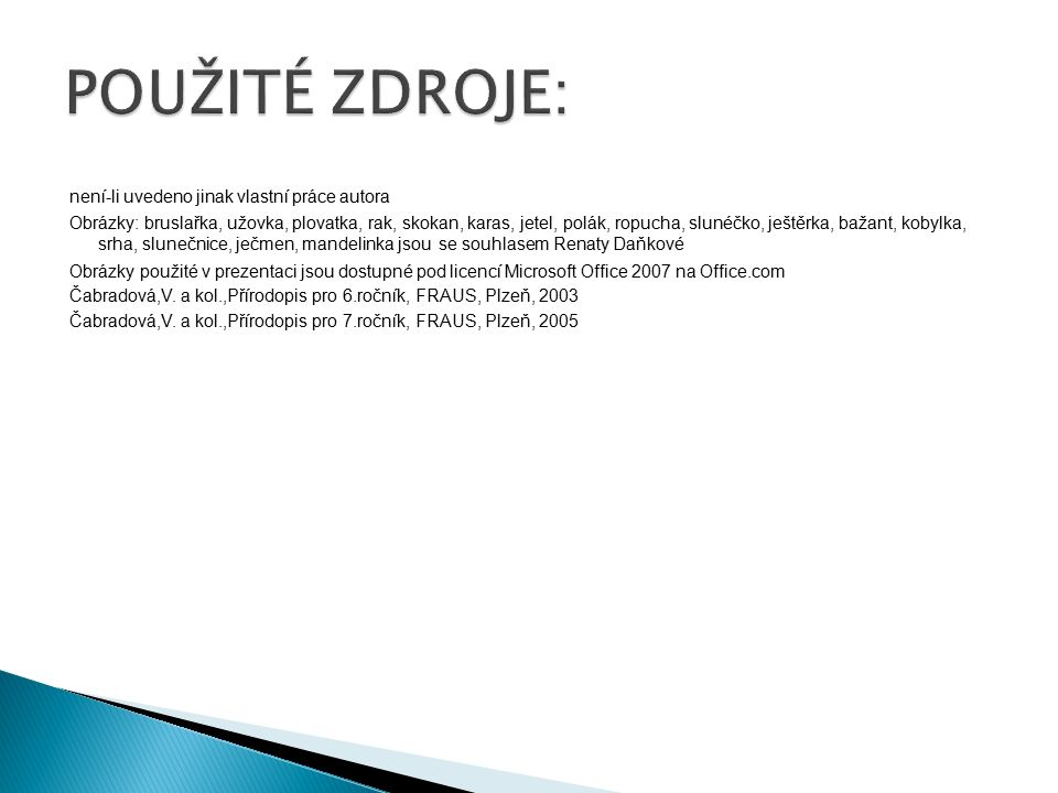 není-li uvedeno jinak vlastní práce autora Obrázky: bruslařka, užovka, plovatka, rak, skokan, karas, jetel, polák, ropucha, slunéčko, ještěrka, bažant, kobylka, srha, slunečnice, ječmen, mandelinka jsou se souhlasem Renaty Daňkové Obrázky použité v prezentaci jsou dostupné pod licencí Microsoft Office 2007 na Office.com Čabradová,V.