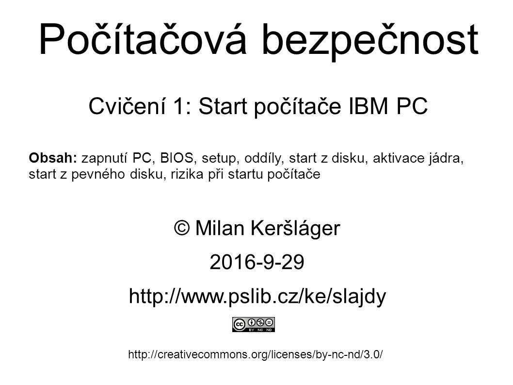 Počítačová bezpečnost Cvičení 1: Start počítače IBM PC © Milan Keršláger 29.9.2016 http://www.pslib.cz/ke/slajdy http://creativecommons.org/licenses/by-nc-nd/3.0/ Obsah: zapnutí PC, BIOS, setup, oddíly, start z disku, aktivace jádra, start z pevného disku, rizika při startu počítače