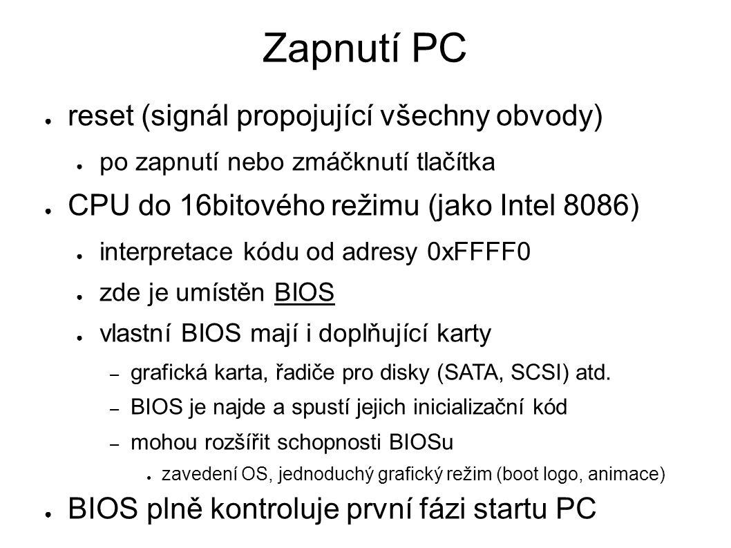 Zapnutí PC ● reset (signál propojující všechny obvody) ● po zapnutí nebo zmáčknutí tlačítka ● CPU do 16bitového režimu (jako Intel 8086) ● interpretace kódu od adresy 0xFFFF0 ● zde je umístěn BIOS ● vlastní BIOS mají i doplňující karty – grafická karta, řadiče pro disky (SATA, SCSI) atd.