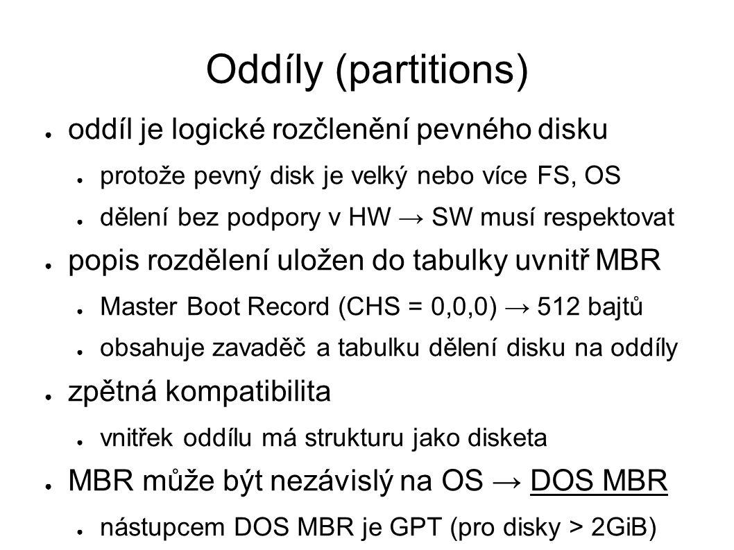 Oddíly (partitions) ● oddíl je logické rozčlenění pevného disku ● protože pevný disk je velký nebo více FS, OS ● dělení bez podpory v HW → SW musí respektovat ● popis rozdělení uložen do tabulky uvnitř MBR ● Master Boot Record (CHS = 0,0,0) → 512 bajtů ● obsahuje zavaděč a tabulku dělení disku na oddíly ● zpětná kompatibilita ● vnitřek oddílu má strukturu jako disketa ● MBR může být nezávislý na OS → DOS MBR ● nástupcem DOS MBR je GPT (pro disky > 2GiB)