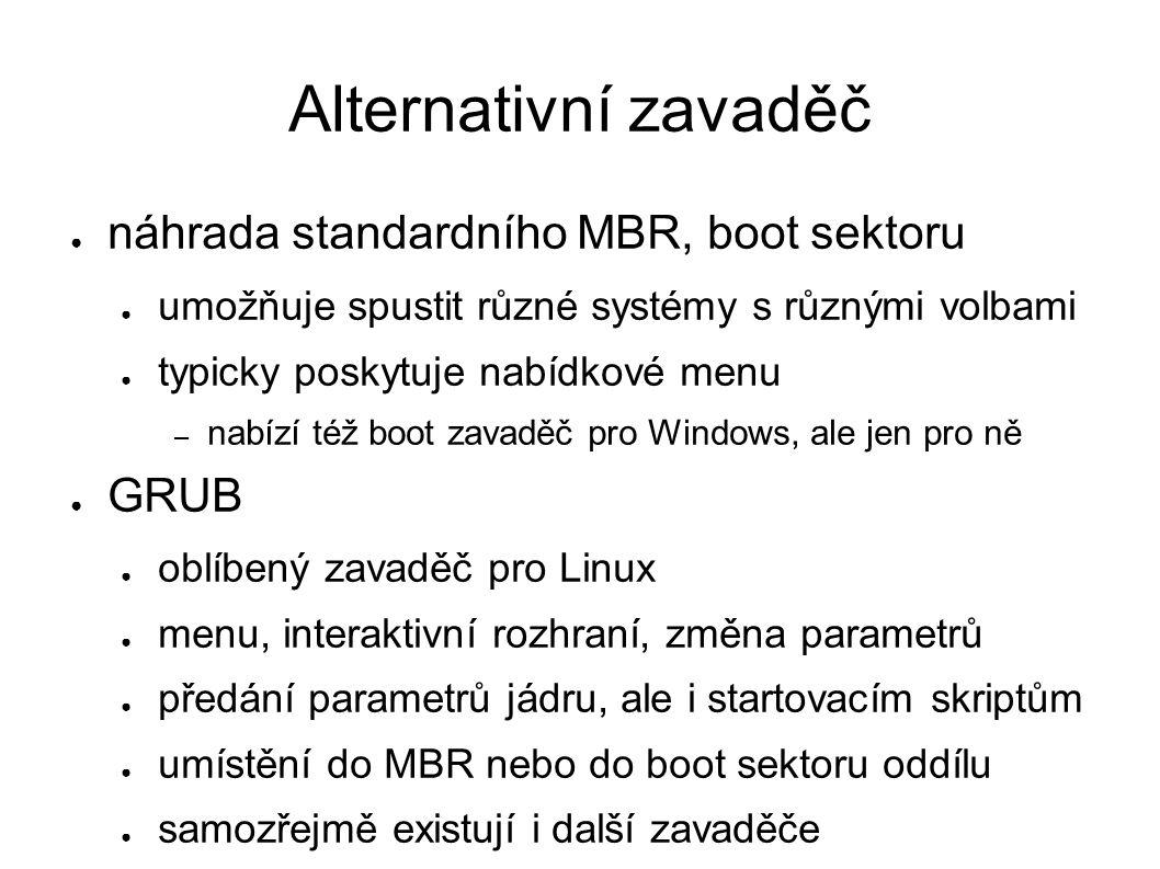 Alternativní zavaděč ● náhrada standardního MBR, boot sektoru ● umožňuje spustit různé systémy s různými volbami ● typicky poskytuje nabídkové menu – nabízí též boot zavaděč pro Windows, ale jen pro ně ● GRUB ● oblíbený zavaděč pro Linux ● menu, interaktivní rozhraní, změna parametrů ● předání parametrů jádru, ale i startovacím skriptům ● umístění do MBR nebo do boot sektoru oddílu ● samozřejmě existují i další zavaděče