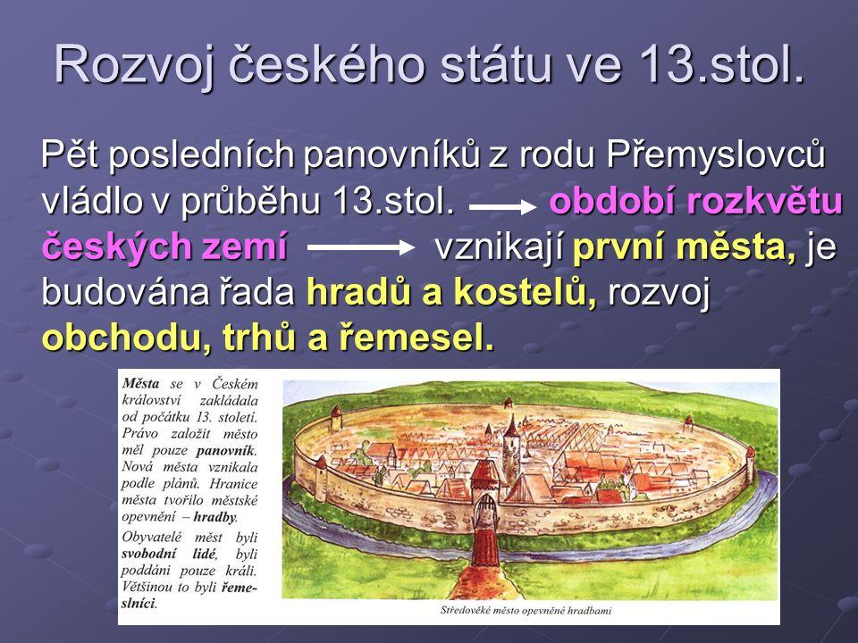 Rozvoj českého státu ve 13.stol. Pět posledních panovníků z rodu Přemyslovců vládlo v průběhu 13.stol. období rozkvětu českých zemí vznikají první měs