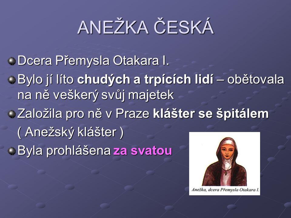 ANEŽKA ČESKÁ Dcera Přemysla Otakara I. Bylo jí líto chudých a trpících lidí – obětovala na ně veškerý svůj majetek Založila pro ně v Praze klášter se