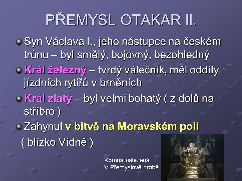 PŘEMYSL OTAKAR II. Syn Václava I., jeho nástupce na českém trůnu – byl smělý, bojovný, bezohledný Král železný – tvrdý válečník, měl oddíly jízdních r