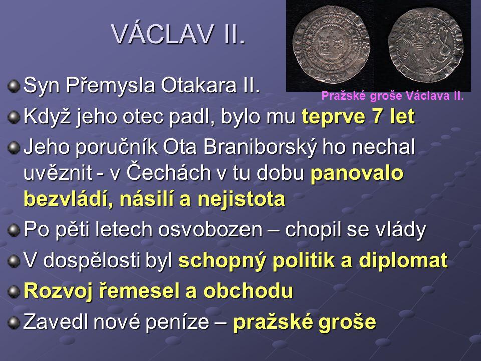 VÁCLAV II. VÁCLAV II. Syn Přemysla Otakara II. Když jeho otec padl, bylo mu teprve 7 let Jeho poručník Ota Braniborský ho nechal uvěznit - v Čechách v