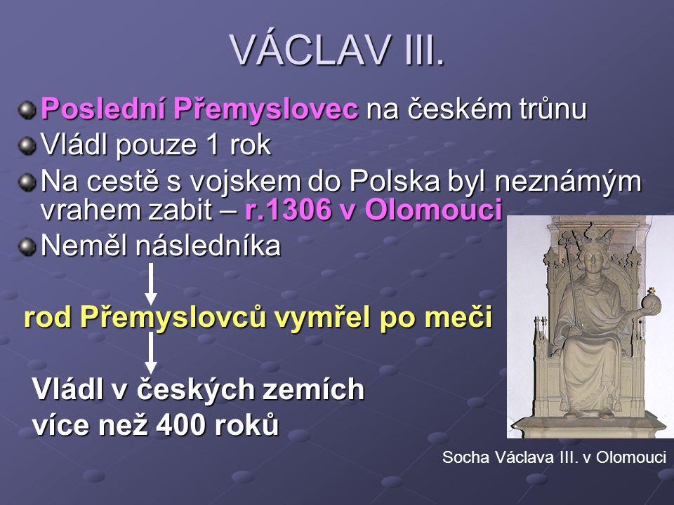 VÁCLAV III. Poslední Přemyslovec na českém trůnu Vládl pouze 1 rok Na cestě s vojskem do Polska byl neznámým vrahem zabit – r.1306 v Olomouci Neměl ná