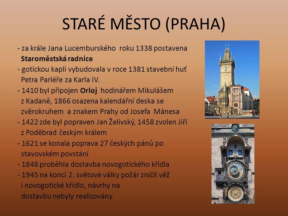 STARÉ MĚSTO (PRAHA) - za krále Jana Lucemburského roku 1338 postavena Staroměstská radnice - gotickou kapli vybudovala v roce 1381 stavební huť Petra Parléře za Karla IV.