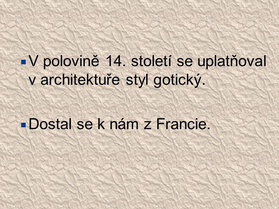  V polovině 14. století se uplatňoval v architektuře styl gotický.  Dostal se k nám z Francie.
