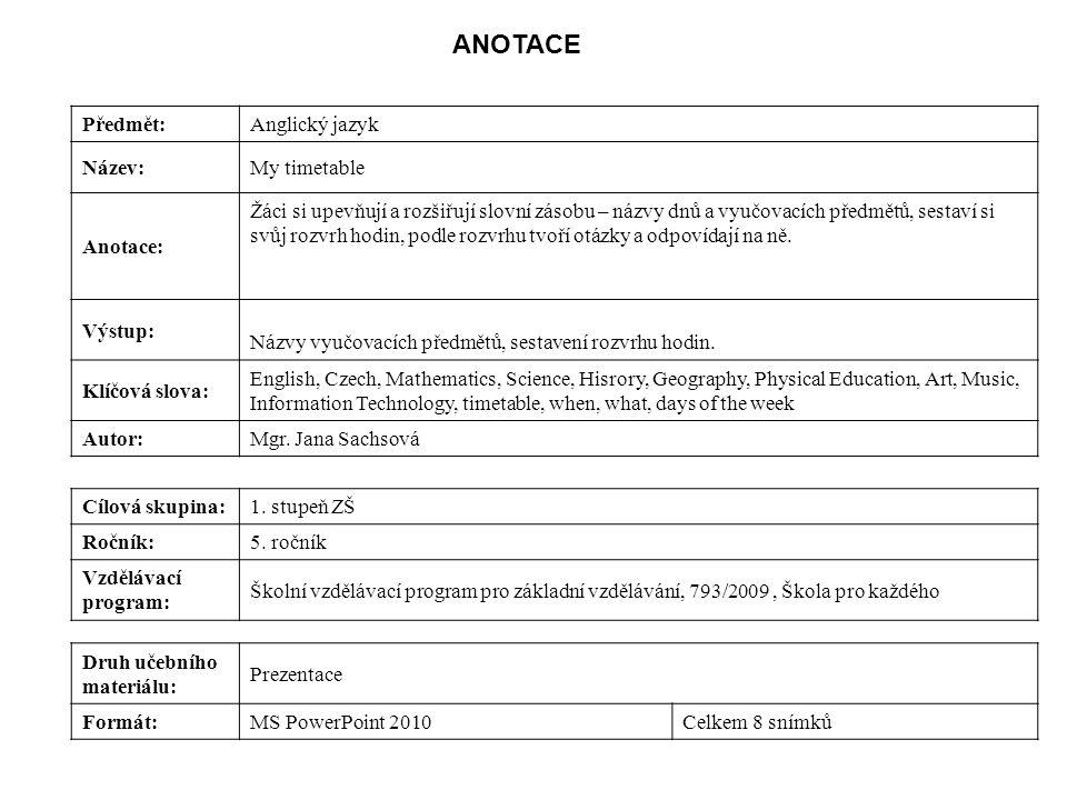 Předmět:Anglický jazyk Název:My timetable Anotace: Žáci si upevňují a rozšiřují slovní zásobu – názvy dnů a vyučovacích předmětů, sestaví si svůj rozvrh hodin, podle rozvrhu tvoří otázky a odpovídají na ně.