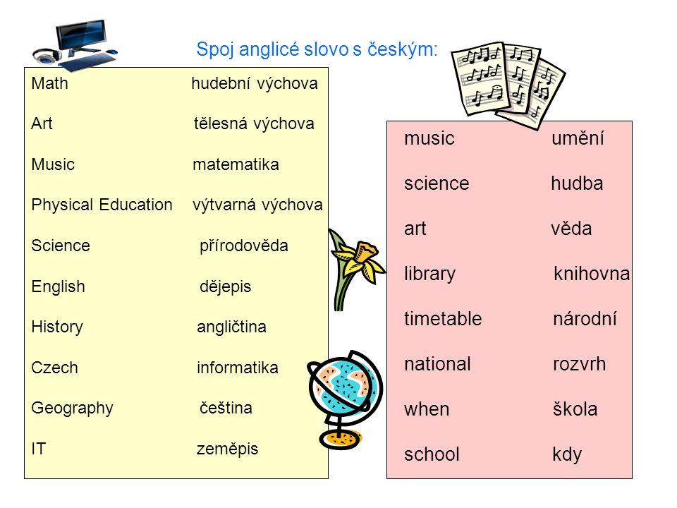 Spoj anglicé slovo s českým: Math hudební výchova Art tělesná výchova Music matematika Physical Education výtvarná výchova Science přírodověda English