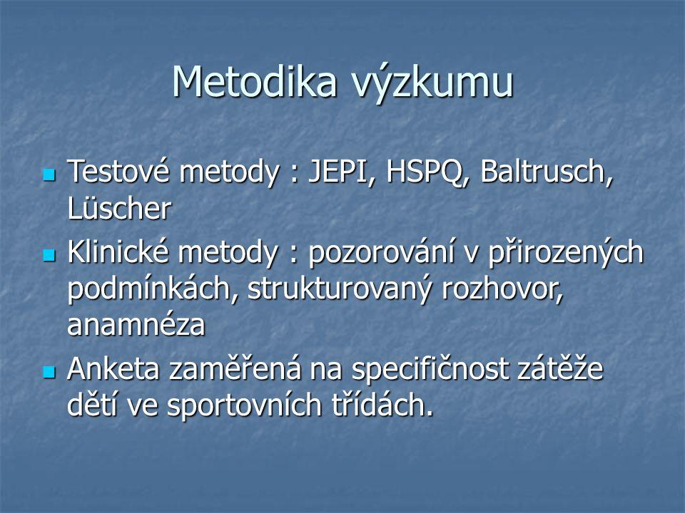 Metodika výzkumu Testové metody : JEPI, HSPQ, Baltrusch, Lüscher Testové metody : JEPI, HSPQ, Baltrusch, Lüscher Klinické metody : pozorování v přirozených podmínkách, strukturovaný rozhovor, anamnéza Klinické metody : pozorování v přirozených podmínkách, strukturovaný rozhovor, anamnéza Anketa zaměřená na specifičnost zátěže dětí ve sportovních třídách.