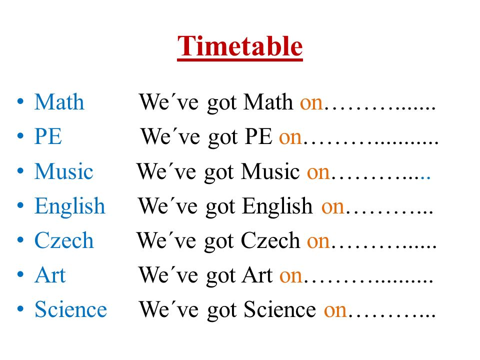 Timetable Math We´ve got Math on………....... PE We´ve got PE on………...........