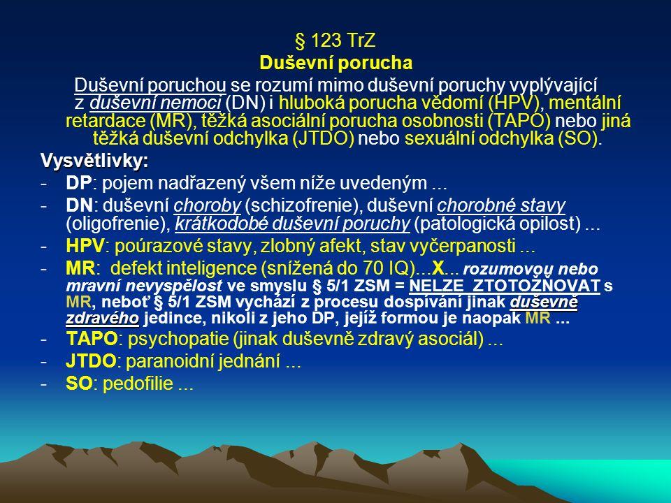 § 123 TrZ Duševní porucha Duševní poruchou se rozumí mimo duševní poruchy vyplývající z duševní nemoci (DN) i hluboká porucha vědomí (HPV), mentální retardace (MR), těžká asociální porucha osobnosti (TAPO) nebo jiná těžká duševní odchylka (JTDO) nebo sexuální odchylka (SO).Vysvětlivky: -DP: pojem nadřazený všem níže uvedeným...