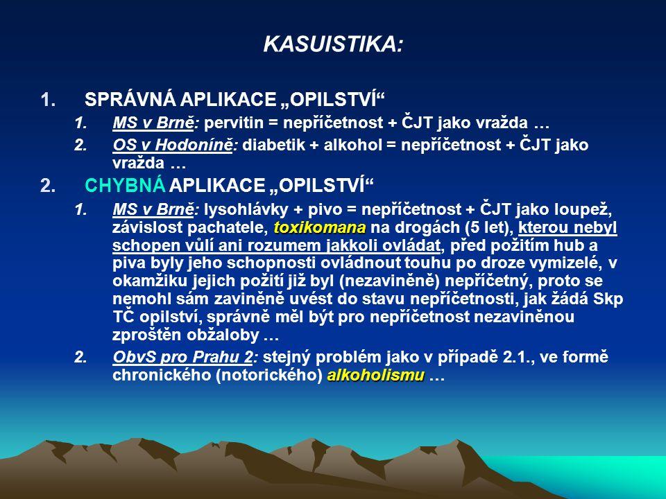"""KASUISTIKA: 1.SPRÁVNÁ APLIKACE """"OPILSTVÍ 1.MS v Brně: pervitin = nepříčetnost + ČJT jako vražda … 2.OS v Hodoníně: diabetik + alkohol = nepříčetnost + ČJT jako vražda … 2.CHYBNÁ APLIKACE """"OPILSTVÍ toxikomana 1.MS v Brně: lysohlávky + pivo = nepříčetnost + ČJT jako loupež, závislost pachatele, toxikomana na drogách (5 let), kterou nebyl schopen vůlí ani rozumem jakkoli ovládat, před požitím hub a piva byly jeho schopnosti ovládnout touhu po droze vymizelé, v okamžiku jejich požití již byl (nezaviněně) nepříčetný, proto se nemohl sám zaviněně uvést do stavu nepříčetnosti, jak žádá Skp TČ opilství, správně měl být pro nepříčetnost nezaviněnou zproštěn obžaloby … alkoholismu 2.ObvS pro Prahu 2: stejný problém jako v případě 2.1., ve formě chronického (notorického) alkoholismu …"""