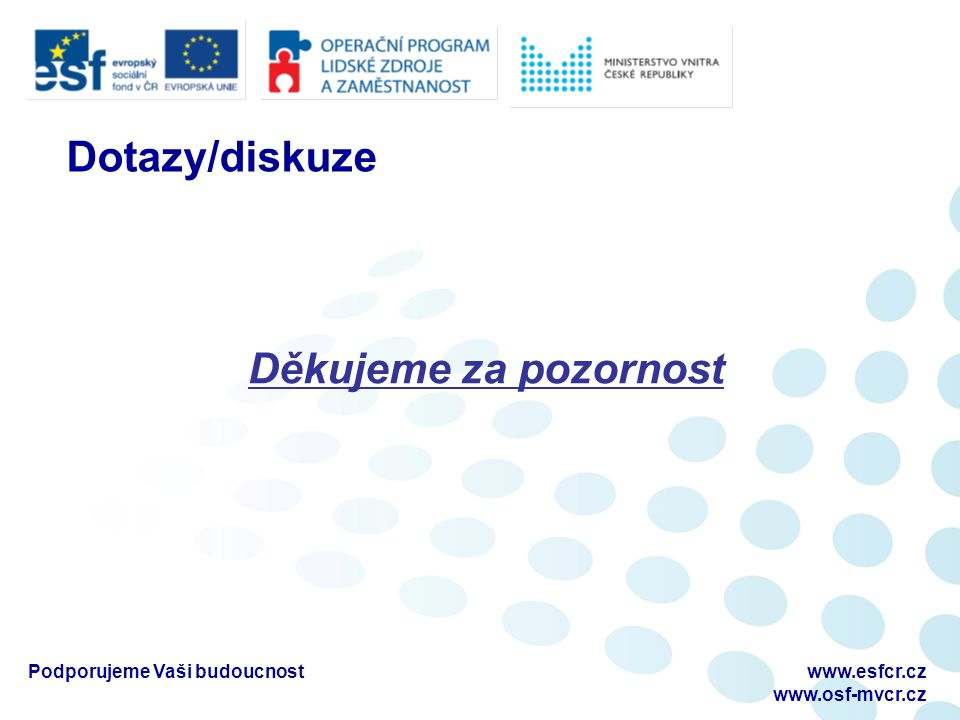 Podporujeme Vaši budoucnostwww.esfcr.cz www.osf-mvcr.cz Dotazy/diskuze Děkujeme za pozornost