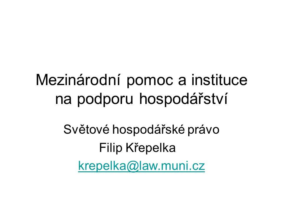 Mezinárodní pomoc a instituce na podporu hospodářství Světové hospodářské právo Filip Křepelka krepelka@law.muni.cz