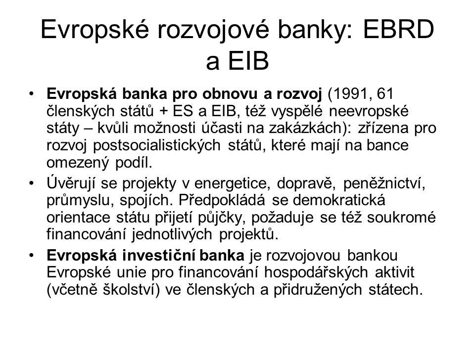Evropské rozvojové banky: EBRD a EIB Evropská banka pro obnovu a rozvoj (1991, 61 členských států + ES a EIB, též vyspělé neevropské státy – kvůli možnosti účasti na zakázkách): zřízena pro rozvoj postsocialistických států, které mají na bance omezený podíl.