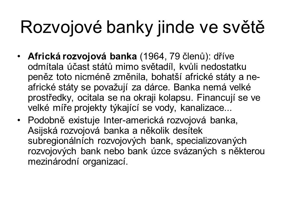 Rozvojové banky jinde ve světě Africká rozvojová banka (1964, 79 členů): dříve odmítala účast států mimo světadíl, kvůli nedostatku peněz toto nicméně změnila, bohatší africké státy a ne- africké státy se považují za dárce.