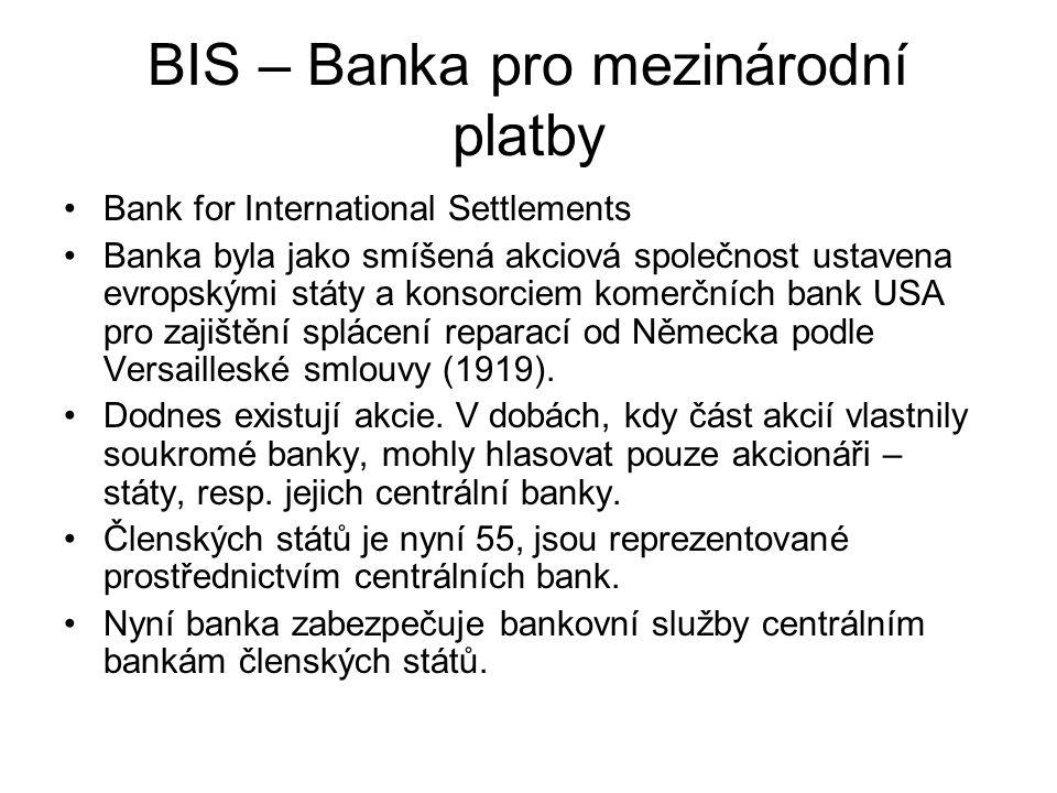 BIS – Banka pro mezinárodní platby Bank for International Settlements Banka byla jako smíšená akciová společnost ustavena evropskými státy a konsorciem komerčních bank USA pro zajištění splácení reparací od Německa podle Versailleské smlouvy (1919).