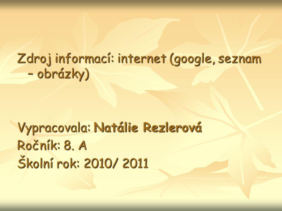 Zdroj informací: internet (google, seznam – obrázky) Vypracovala: Natálie Rezlerová Ročník: 8.