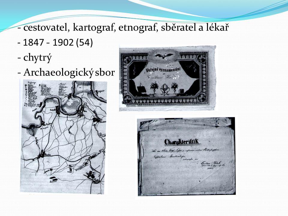 - cestovatel, kartograf, etnograf, sběratel a lékař - 1847 - 1902 (54) - chytrý - Archaeologický sbor