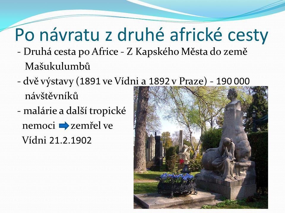 Po návratu z druhé africké cesty - Druhá cesta po Africe - Z Kapského Města do země Mašukulumbů - dvě výstavy (1891 ve Vídni a 1892 v Praze) - 190 000 návštěvníků - malárie a další tropické nemoci zemřel ve Vídni 21.2.1902