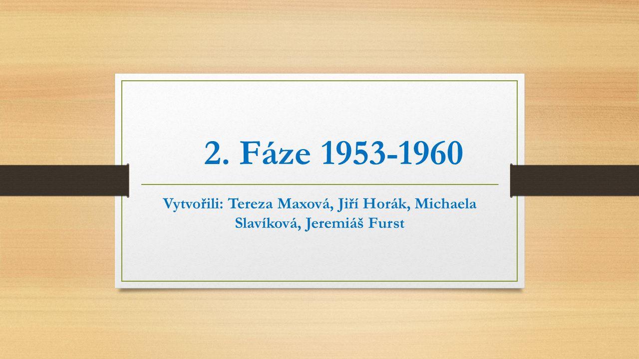 2. Fáze 1953-1960 Vytvořili: Tereza Maxová, Jiří Horák, Michaela Slavíková, Jeremiáš Furst
