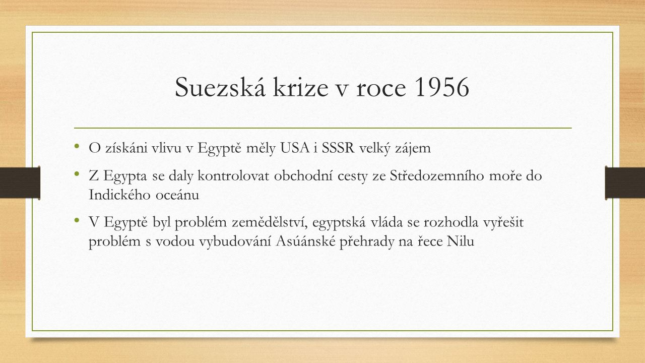 Suezská krize v roce 1956 O získáni vlivu v Egyptě měly USA i SSSR velký zájem Z Egypta se daly kontrolovat obchodní cesty ze Středozemního moře do Indického oceánu V Egyptě byl problém zemědělství, egyptská vláda se rozhodla vyřešit problém s vodou vybudování Asúánské přehrady na řece Nilu